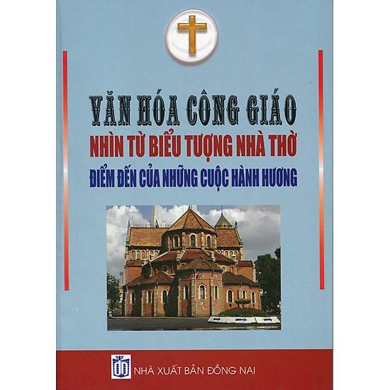 [Download sách] Văn Hóa Công Giáo Nhìn Từ Biểu Tượng Nhà Thờ Điểm Đến Của Những Cuộc Hành Hương