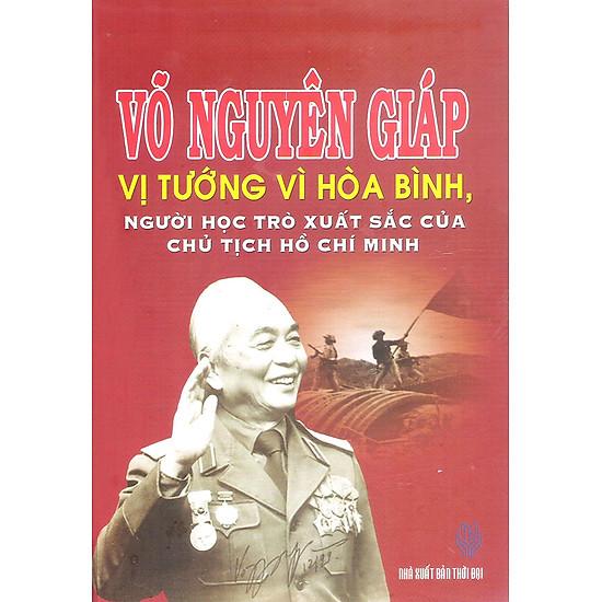 [Download Sách] Võ Nguyên Giáp - Vị Tướng Vì Hòa Bình, Người Học Trò Xuất Sắc Của Chủ Tịch Hồ Chí Minh