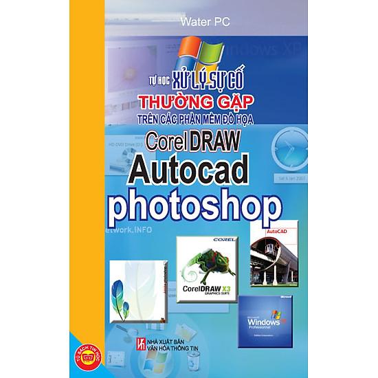 [Download Sách] Tự Học Xử Lý Sự Cố Thường Gặp Trên Các Phần Mềm Đồ Họa CorelDraw, Autocad, Photoshop