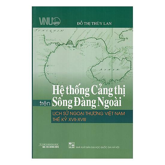 [Download Sách] Hệ Thống Cảng Thị Trên Sông Đàng Ngoài - Lịch Sử Ngoại Thương Việt Nam Thế Kỷ XVII - XVIII