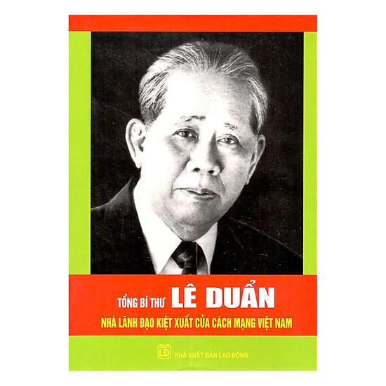 Tổng Bí Thư Lê Duẩn - Nhà Lãnh Đạo Kiệt Xuất Của Cách Mạng Việt Nam