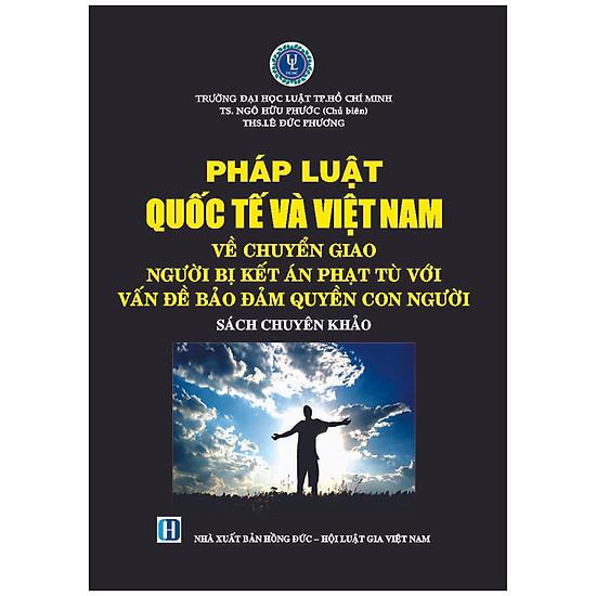 Pháp Luật Quốc Tế Và Việt Nam Về Chuyển Giao Người Bị Kết Án Phạt Tù Với Vấn Đề Đảm Bảo Quyền Con Người