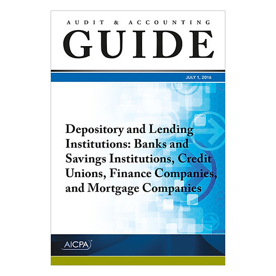 Audit And Accounting Guide Depository And Lending Institutions: Banks And Savings Institutions, Credit Unions, Finance Companies, And Mortgage Compani