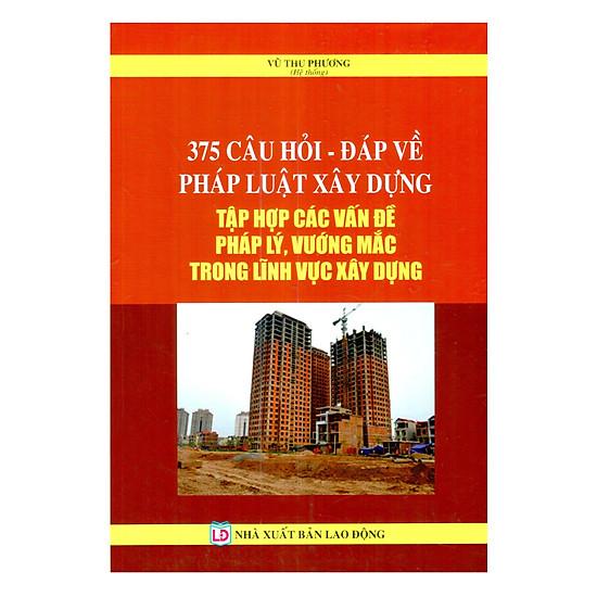 [Download Sách] 375 Câu Hỏi - Đáp Về Pháp Luật Xây DựngTập Hợp Các Vấn Đề Pháp Lý,Vướng Mắc Trong Lĩnh Vực Xây Dựng