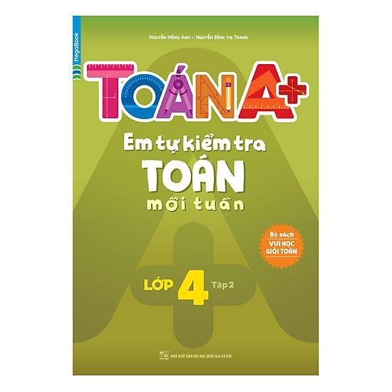 [Download Sách] Toán A+ Em Tự Kiểm Tra Toán Mỗi Tuần Lớp 4 (Tập 2)