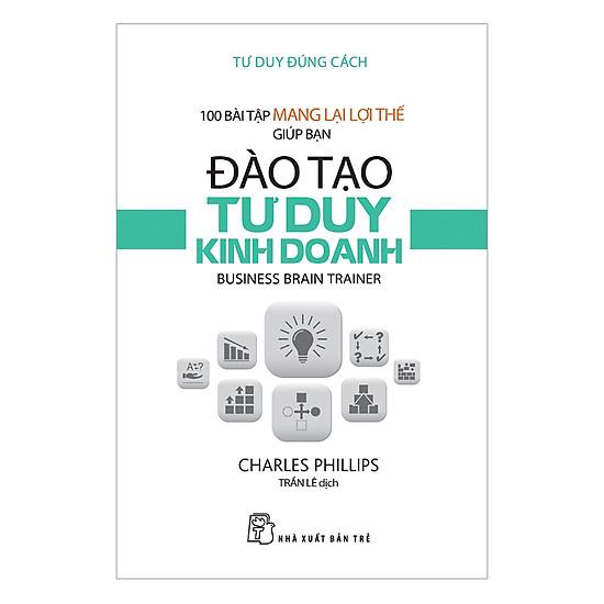 [Download Sách] Tư Duy Đúng Cách - 100 Bài Tập Mang Lại Lợi Thế Giúp Bạn Đào Tạo Tư Duy Kinh Doanh