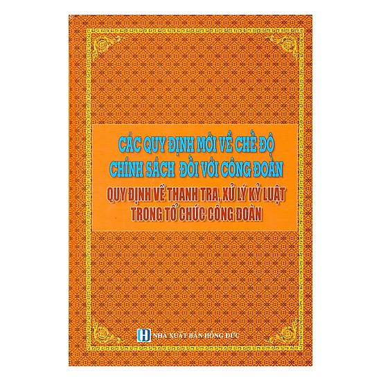 [Download sách] Các Quy Định Mới Về Chế Độ Chính Sách Đối Với Công Đoàn _Quy Định Về Thanh Tra, Xử Lý Kỷ Luật Trong Tổ Chức Công Đoàn