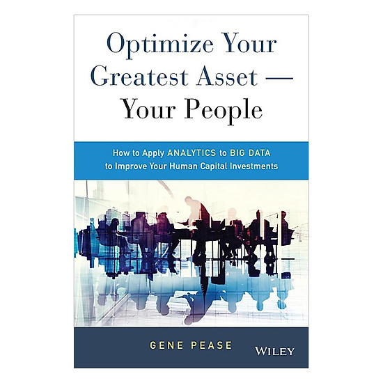 Optimize Your Greatest Asset - Your People: How To Apply Analytics To Big Data To Improve Your Human Capital Investments