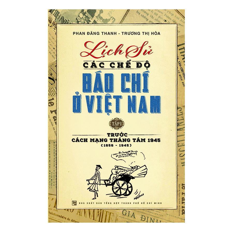 Lịch Sử Các Chế Độ Báo Chí Ở Việt Nam – Tập 1: Trước Cách Mạng Tháng Tám 1945 (1858 – 1945)