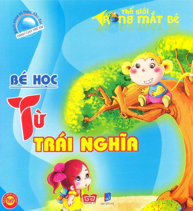 Bìa sách Bách Khoa Tri Thức Đầu Đời Dành Cho Trẻ Em - Thế Giới Trong Mắt Bé - Bé Học Từ Trái Nghĩa (Tái Bản)