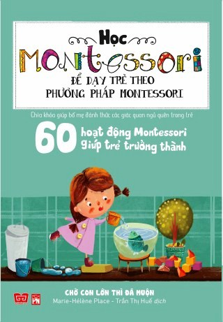 Bìa sách Học Montessori Để Dạy Trẻ Theo Phương Pháp Montessori - 60 Hoạt Động Montessori Giúp Trẻ Trưởng Thành: Chờ Con Lớn...