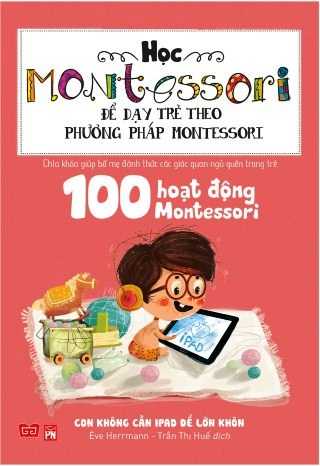 Bìa sách Học Montessori Để Dạy Trẻ Theo Phương Pháp Montessori - 100 Hoạt Động Montessori: Con Không Cần iPad Để Lớn
