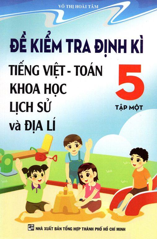Review sách Đề Kiểm Tra Định Kỳ Tiếng Việt – Toán Khoa Học Lịch Sử Và Địa Lý Lớp 5 Tập 1