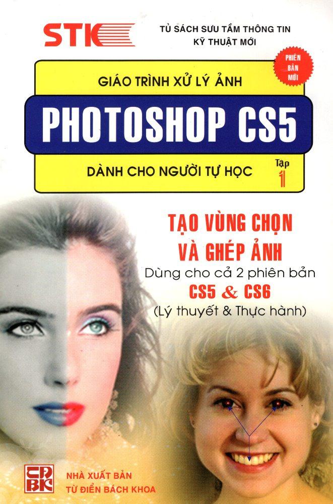 Bìa sách Giáo Trình Xử Lý Ảnh Photoshop CS5 Dành Cho Người Tự Học (Tập 1) - Tạo Vùng Chọn  Ghép Ảnh