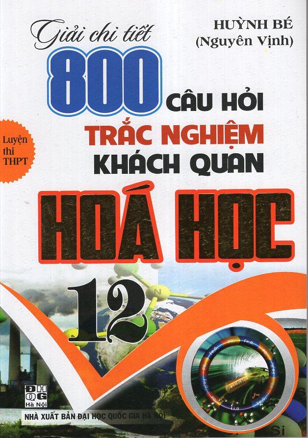 Bìa sách Giải Chi Tiết 800 Câu Hỏi Trắc Nghiệm Khách Quan Hoá 12