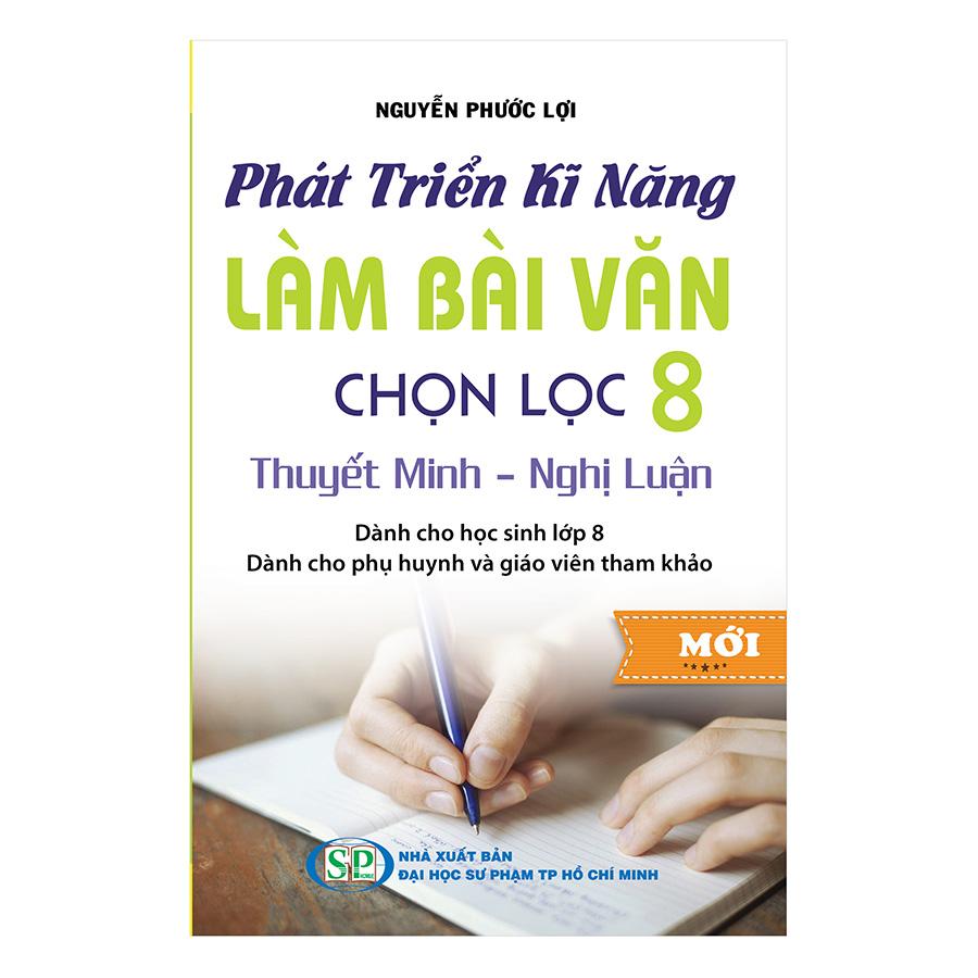 Bìa sách Phát Triển Kĩ Năng Làm Bài Văn Chọn Lọc 8 (Thuyết Minh - Nghị Luận)