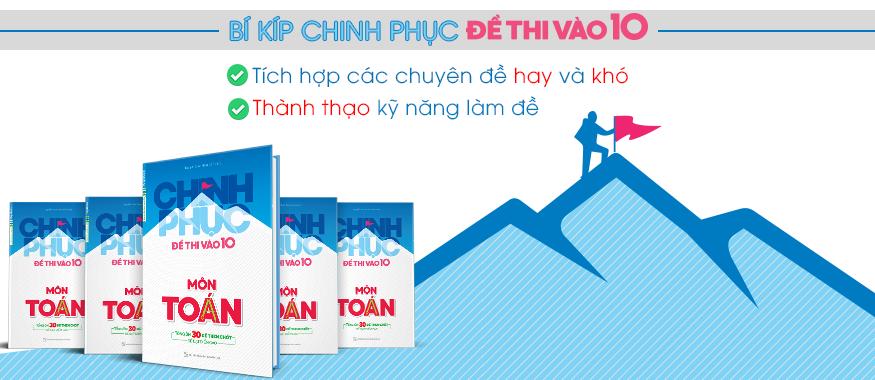 CHINH PHỤC ĐỀ THI VÀO 10 MÔN TOÁN (TỔNG HỢP 30 ĐỀ THEN CHỐT ĐỂ ĐẠT ĐIỂM CAO)